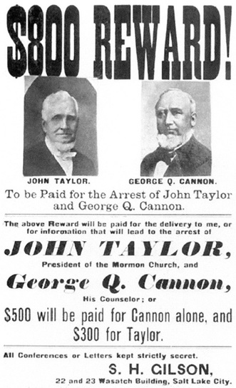 $800 Reward! [Pictured] John Taylor. [Pictured] George Q. Cannon. To be Paid for the Arrest of John Taylor and George Q. Cannon. The above Reward will be paid for the delivery to me, or for information that will lead to the arrest of JOHN TAYLOR, President of the Mormon Church, and George Q. Cannon, His Counselor; or $500 will be paid for Cannon alone, and $300 for Taylor. All Conferences or Letters kept strictly secret. S. H. GILSON, 22 and 23 Wasatch Building, Salt Lake City.