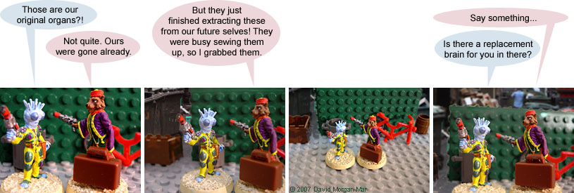 Irregular Webcomic! #1713 by David Morgan-Mar. 1 Iki Piki: Those are our original organs?! 1 Serron: Not quite. Ours were gone already. 2 Serron: But they just finished extracting these from our future selves! They were busy sewing them up, so I grabbed them. 3 {beat} 4 Serron: Say something... 4 Iki Piki: Is there a replacement brain for you in there?