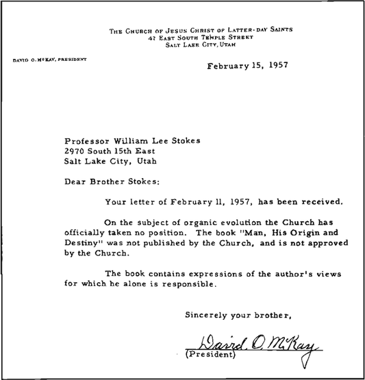 February 15, 1957 / Professor William Lee Stokes / 2970 South 15th East / Salt Lake City, Utah / Dear Brother Stokes: Your letter of February 11, 1957, has been received. / On the subject of organic evolution the Church has officially taken no position. The book