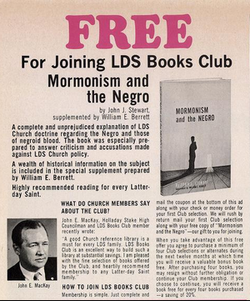 [Improvement Era advertisement] FREE For Joining LDS Books Club: Mormonism and the Negro by John J. Stewart, supplemented by William E. Berrett / A complete and unprejudiced explanation of LDS Church doctrine regarding the Negro and those of negroid blood. The book was especially prepared to answer criticism and accusations made against LDS Church policy. / A wealth of historical information on the subject is included in the special supplement prepared by William E. Berrett. / Highly recommended reading for every Latter-day Saint. / WHAT DO CHURCH MEMBERS SAY ABOUT THE CLUB? / John E. MacKay, Holladay Stake High Councilman and LDS Books Club member recently wrote: /