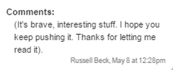 Comments: (It's brave, interesting stuff. I hope you keep pushing it. Thanks for letting me read it). - Russell Beck, May 8 at 12:28pm