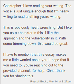 Christopher - I love reading your writing. The voice is just unique enough that I'm nearly willing to read anything you're writing. / This is obviously heart wrenching. But I like you as a character in this. I like the approach and the vulnerability in it. With some trimming down, this would be great. / I have to mention that this essay makes me a little worried about you. I hope that if you need to, you're reaching out to the provided channels for help. Chris - thank you for sharing this. / Russell Beck, Mar 14 at 8:27pm