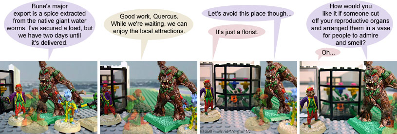 Irregular Webcomic! #1440 by David Morgan-Mar. 1 {scene: Outside, on a street of the starport} 1 Quercus: Bune's major export is a spice extracted from the native giant water worms. I've secured a load, but we have two days until it's delivered. 2 Paris: Good work, Quercus. While we're waiting, we can enjoy the local attractions. 3 Quercus: {approaching a shop with displays of flowers in the window} Let's avoid this place though... 3 Serron: It's just a florist. 4 Quercus: How would you like it if someone cut off your reproductive organs and arranged them in a vase for people to admire and smell? 4 Serron: Oh...