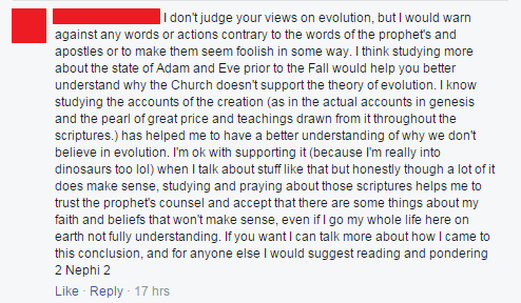 [Redacted]: I don't judge your views on evolution, but I would warn against any words or actions contrary to the words of the prophet's [sic] and apostles or to make them seem foolish in some way. I think studying more about the state of Adam and Eve prior to the Fall would help you better understand why the Church doesn't support the theory of evolution. I know studying the accounts of the creation (as in the actual accounts in genesis and the pearl of great price and teachings drawn from it throughout the scriptures.) has helped me to have a better understanding of why we don't believe in evolution. I'm ok with supporting it (because I'm really into dinosaurs too lol) when I talk about stuff like that but honestly though a lot of it does make sense, studying and praying about those scriptures helps me to trust the prophet's counsel and accept that there are some things about my faith and beliefs that won't make sense, even if I go my whole life here on earth not fully understanding. If you want I can talk more about how I came to this conclusion, and for anyone else I would suggest reading and pondering 2 Nephi 2