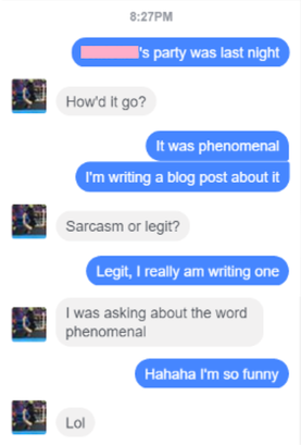 Facebook chat, 8:27PM. Me: [Redacted]'s party was last night / Quincy: How'd it go? / Me: It was phenomenal. I'm writing a blog post about it / Quincy: Sarcasm or legit? / Me: Legit, I really am writing one / Quincy: I was asking about the word phenomenal / Me: Hahaha I'm so funny / Quincy: Lol