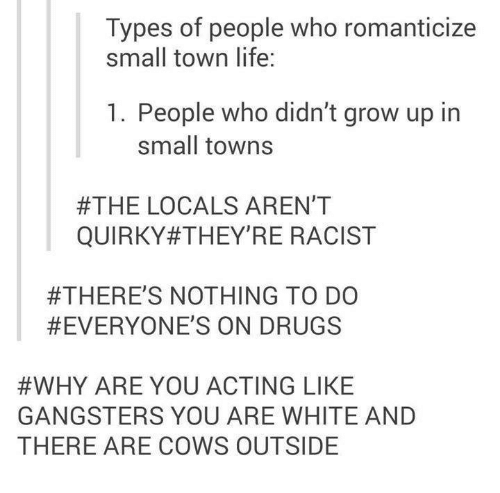 Types of people who romanticize small town life: 1. People who didn't grow up in small towns / #THE LOCALS AREN'T QUIRKY #THEY'RE RACIST / #THERE'S NOTHING TO DO #EVERYONE'S ON DRUGS / #WHY ARE YOU ACTING LIKE GANGSTERS YOU ARE WHITE AND THERE ARE COWS OUTSIDE